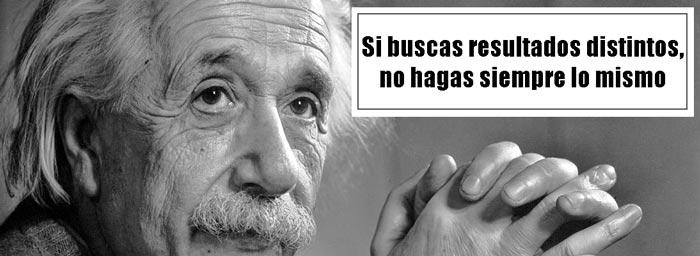 Si buscas resultados distintos, no hagas siempre lo mismo, Albert Einstein